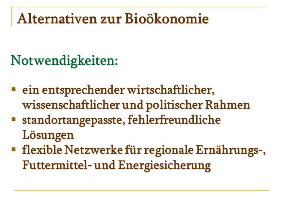 Alternativen zur Bioökonomie Notwendigkeiten:  ein entsprechender wirtschaftlicher, wissenschaftlicher und politischer Rahmen  standortangepasste, fehlerfreundliche Lösungen  flexible Netzwerke für regionale Ernährungs-, Futtermittel- und Energiesicherung