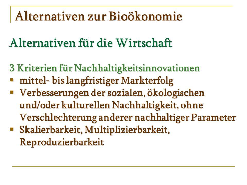 Alternativen zur Bioökonomie Alternativen für die Wirtschaft 3 Kriterien für Nachhaltigkeitsinnovationen  mittel- bis langfristiger Markterfolg  Verbesserungen der sozialen, ökologischen und/oder kulturellen Nachhaltigkeit, ohne Verschlechterung anderer nachhaltiger Parameter  Skalierbarkeit, Multiplizierbarkeit, Reproduzierbarkeit
