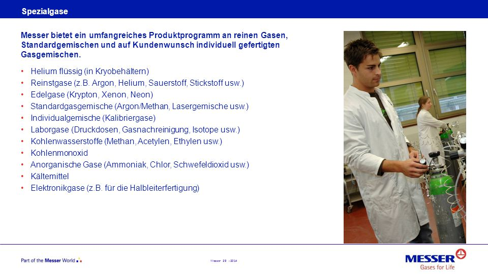 Messer 29 - 2014 Spezialgase Helium flüssig (in Kryobehältern) Reinstgase (z.B. Argon, Helium, Sauerstoff, Stickstoff usw.) Edelgase (Krypton, Xenon,
