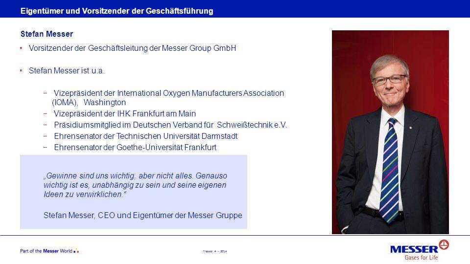 Messer 4 - 2014 Eigentümer und Vorsitzender der Geschäftsführung Vorsitzender der Geschäftsleitung der Messer Group GmbH Stefan Messer ist u.a.  Vize