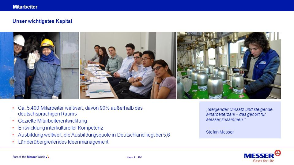 Messer 8 - 2014 Mitarbeiter Ca. 5.400 Mitarbeiter weltweit, davon 90% außerhalb des deutschsprachigen Raums Gezielte Mitarbeiterentwicklung Entwicklun