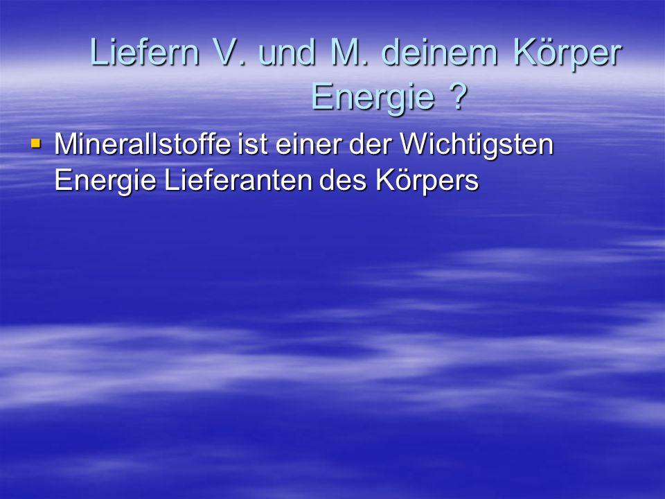 Liefern V. und M. deinem Körper Energie ?  Minerallstoffe ist einer der Wichtigsten Energie Lieferanten des Körpers