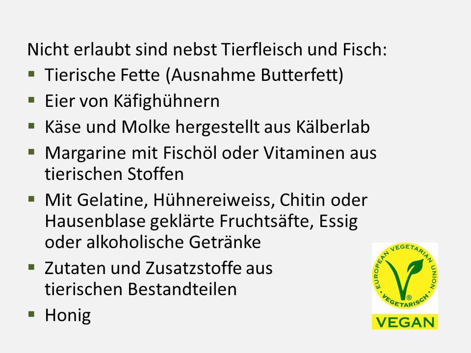 Nicht erlaubt sind nebst Tierfleisch und Fisch:  Tierische Fette (Ausnahme Butterfett)  Eier von Käfighühnern  Käse und Molke hergestellt aus Kälbe