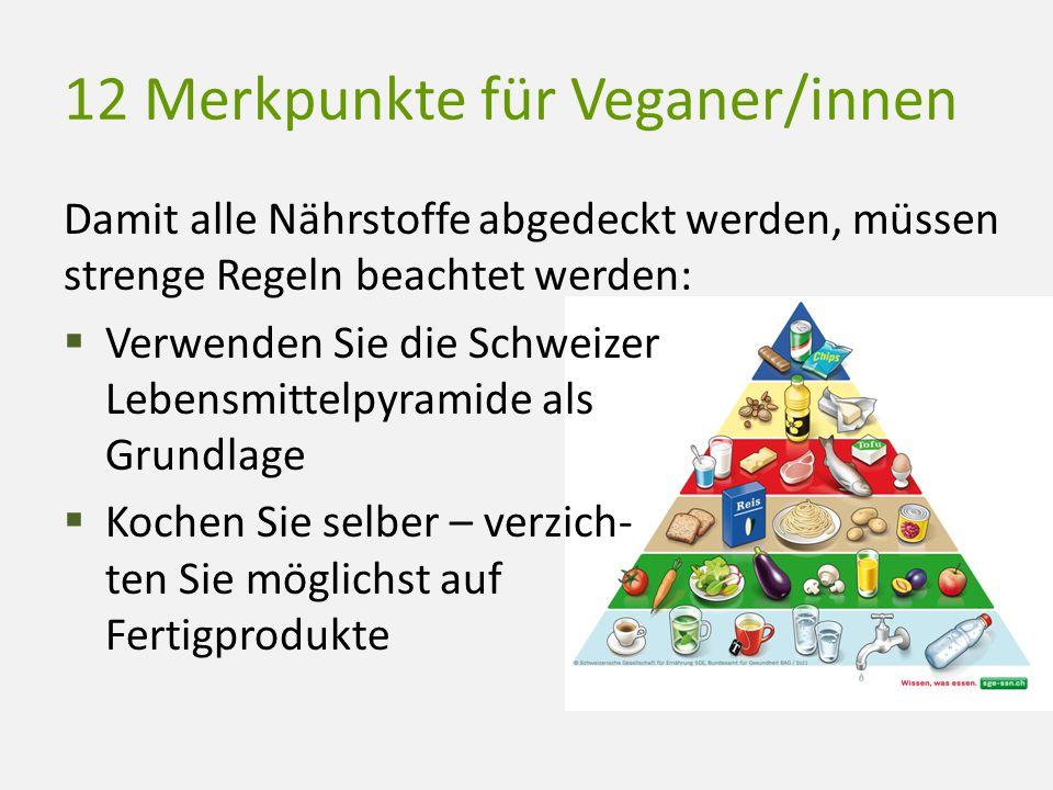 12 Merkpunkte für Veganer/innen Damit alle Nährstoffe abgedeckt werden, müssen strenge Regeln beachtet werden:  Verwenden Sie die Schweizer Lebensmit