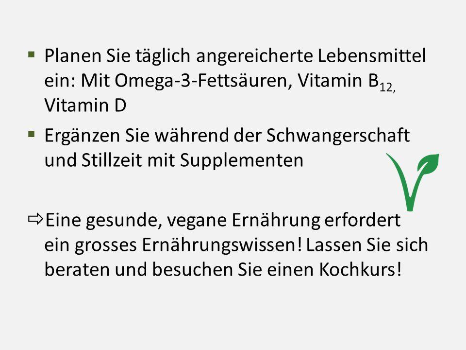  Planen Sie täglich angereicherte Lebensmittel ein: Mit Omega-3-Fettsäuren, Vitamin B 12, Vitamin D  Ergänzen Sie während der Schwangerschaft und St