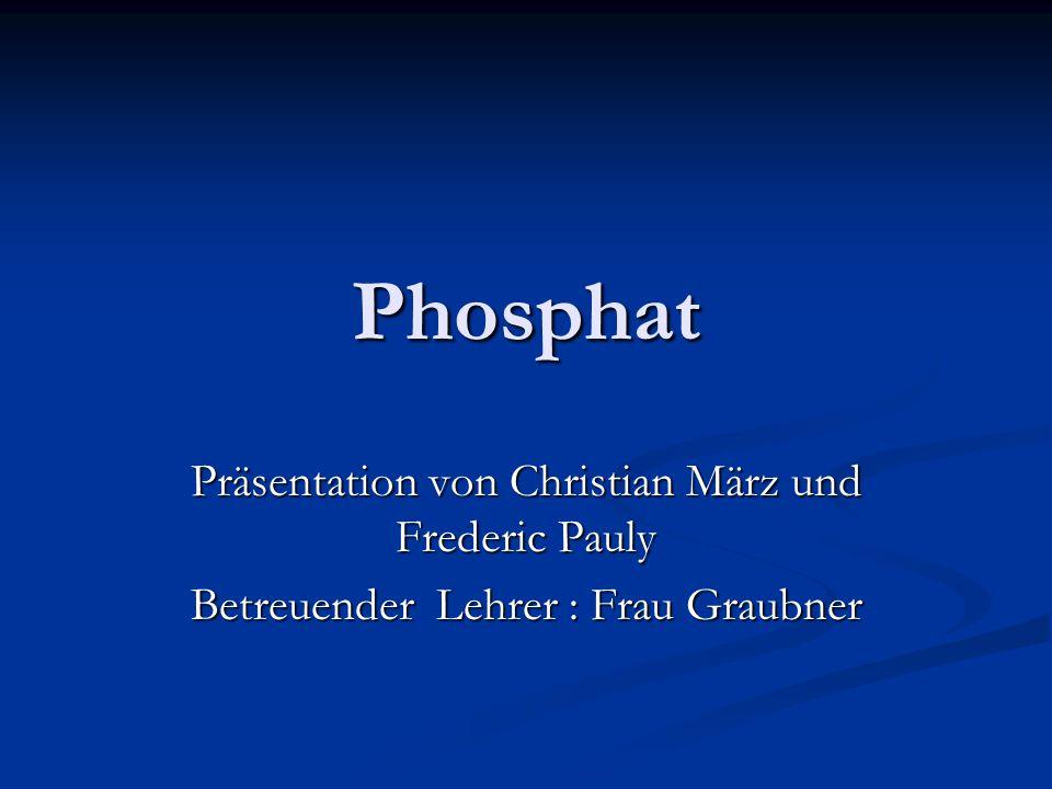 Phosphat Präsentation von Christian März und Frederic Pauly Betreuender Lehrer : Frau Graubner