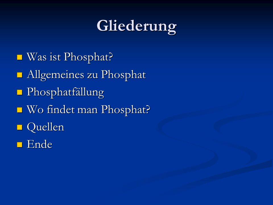 Gliederung Was ist Phosphat? Was ist Phosphat? Allgemeines zu Phosphat Allgemeines zu Phosphat Phosphatfällung Phosphatfällung Wo findet man Phosphat?