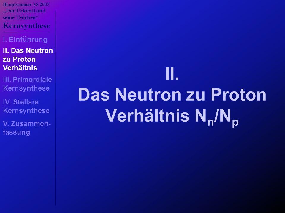 """Hauptseminar SS 2005 """"Der Urknall und seine Teilchen"""" Kernsynthese II. Das Neutron zu Proton Verhältnis N n /N p I. Einführung II. Das Neutron zu Prot"""