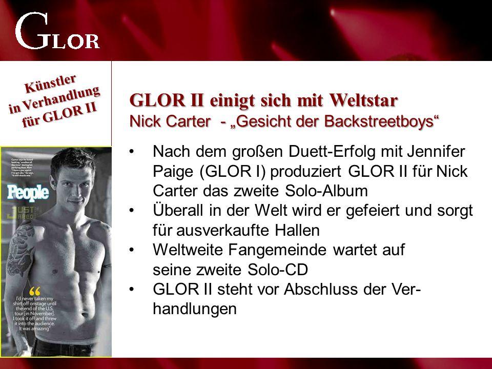 """Nach dem großen Duett-Erfolg mit Jennifer Paige (GLOR I) produziert GLOR II für Nick Carter das zweite Solo-Album Überall in der Welt wird er gefeiert und sorgt für ausverkaufte Hallen Weltweite Fangemeinde wartet auf seine zweite Solo-CD GLOR II steht vor Abschluss der Ver- handlungen GLOR II einigt sich mit Weltstar Nick Carter - """"Gesicht der Backstreetboys"""