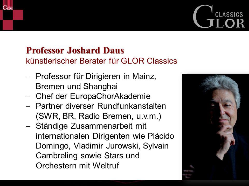 Professor Joshard Daus Professor Joshard Daus künstlerischer Berater für GLOR Classics  Professor für Dirigieren in Mainz, Bremen und Shanghai  Chef