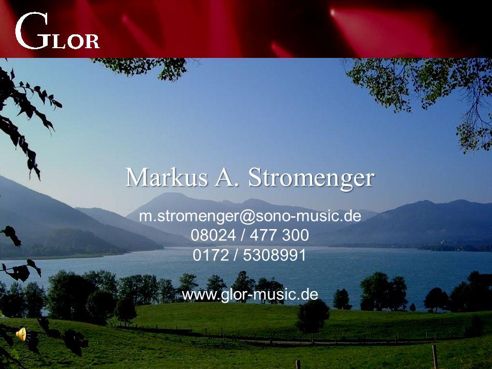 Markus A. Stromenger m.stromenger@sono-music.de 08024 / 477 300 0172 / 5308991 www.glor-music.de