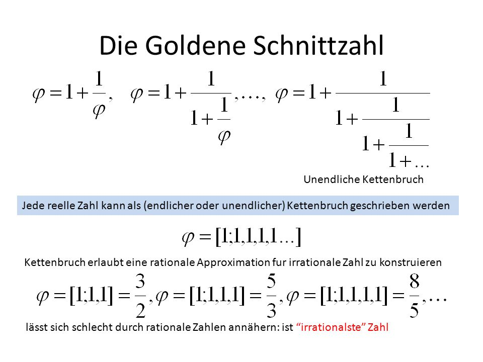 Die Goldene Schnittzahl Unendliche Kettenbruch Jede reelle Zahl kann als (endlicher oder unendlicher) Kettenbruch geschrieben werden Kettenbruch erlaubt eine rationale Approximation fur irrationale Zahl zu konstruieren lässt sich schlecht durch rationale Zahlen annähern: ist irrationalste Zahl
