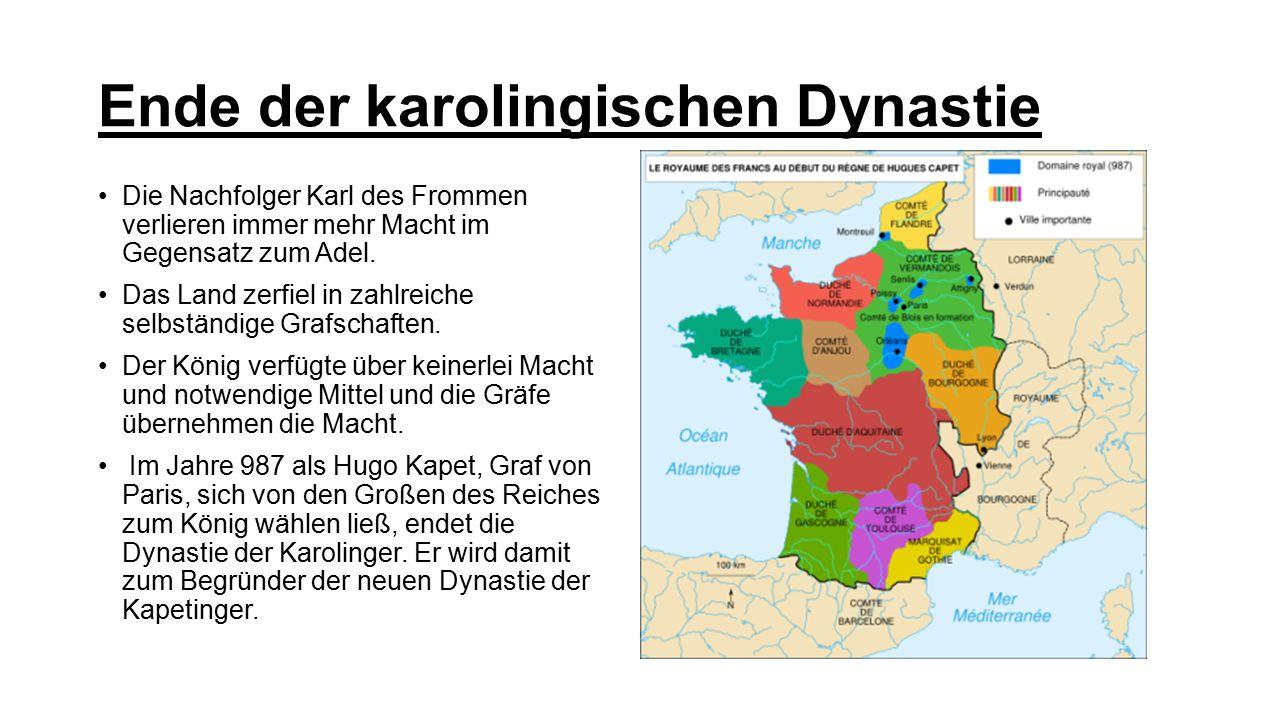 Ende der karolingischen Dynastie Die Nachfolger Karl des Frommen verlieren immer mehr Macht im Gegensatz zum Adel. Das Land zerfiel in zahlreiche selb