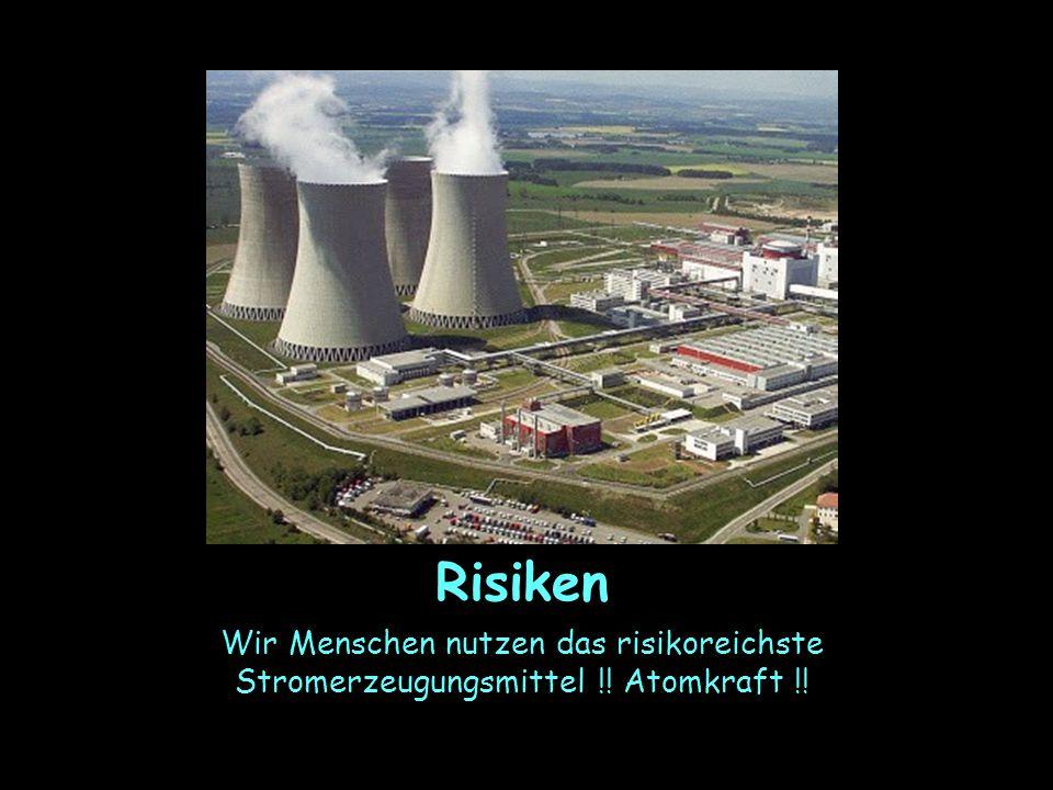 Risiken Wir Menschen nutzen das risikoreichste Stromerzeugungsmittel !! Atomkraft !!