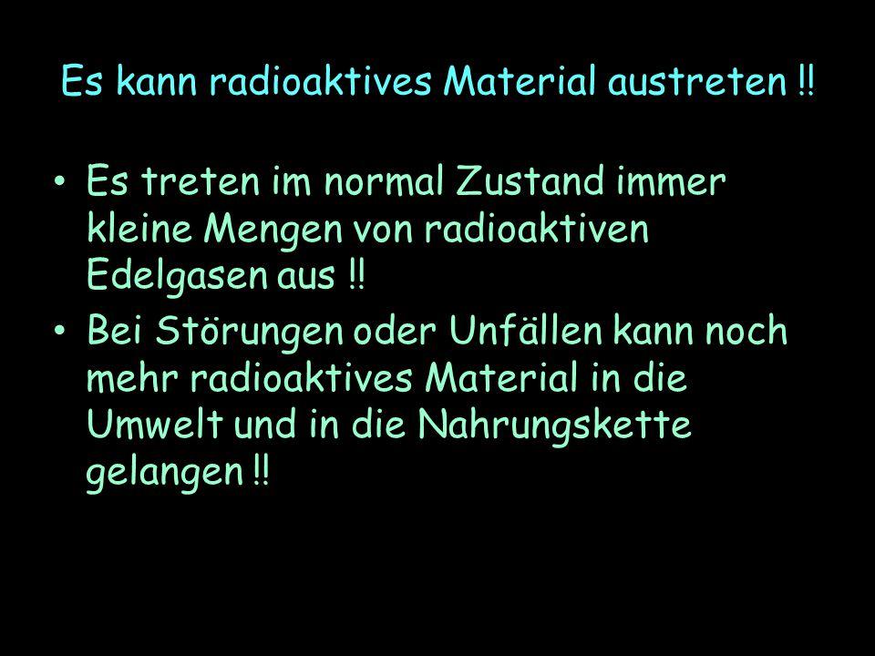 Es kann radioaktives Material austreten !! Es treten im normal Zustand immer kleine Mengen von radioaktiven Edelgasen aus !! Bei Störungen oder Unfäll