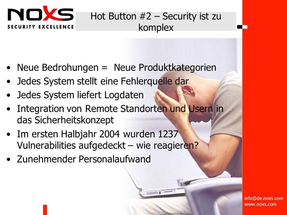 Hot Button #2 – Security ist zu komplex Neue Bedrohungen = Neue Produktkategorien Jedes System stellt eine Fehlerquelle dar Jedes System liefert Logdaten Integration von Remote Standorten und Usern in das Sicherheitskonzept Im ersten Halbjahr 2004 wurden 1237 Vulnerabilities aufgedeckt – wie reagieren.