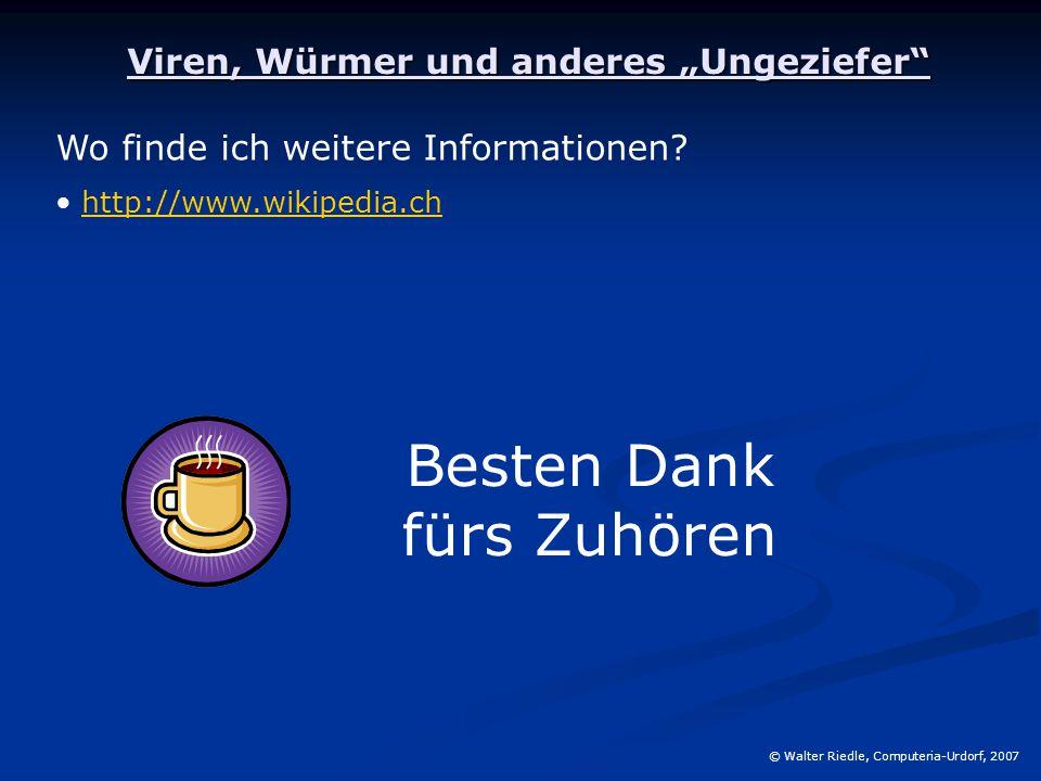"""Viren, Würmer und anderes """"Ungeziefer"""" Wo finde ich weitere Informationen? http://www.wikipedia.ch Besten Dank fürs Zuhören © Walter Riedle, Computeri"""
