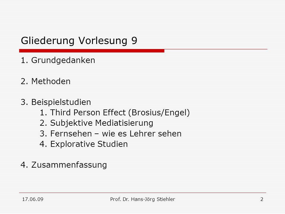 17.06.09Prof. Dr. Hans-Jörg Stiehler2 Gliederung Vorlesung 9 1. Grundgedanken 2. Methoden 3. Beispielstudien 1. Third Person Effect (Brosius/Engel) 2.
