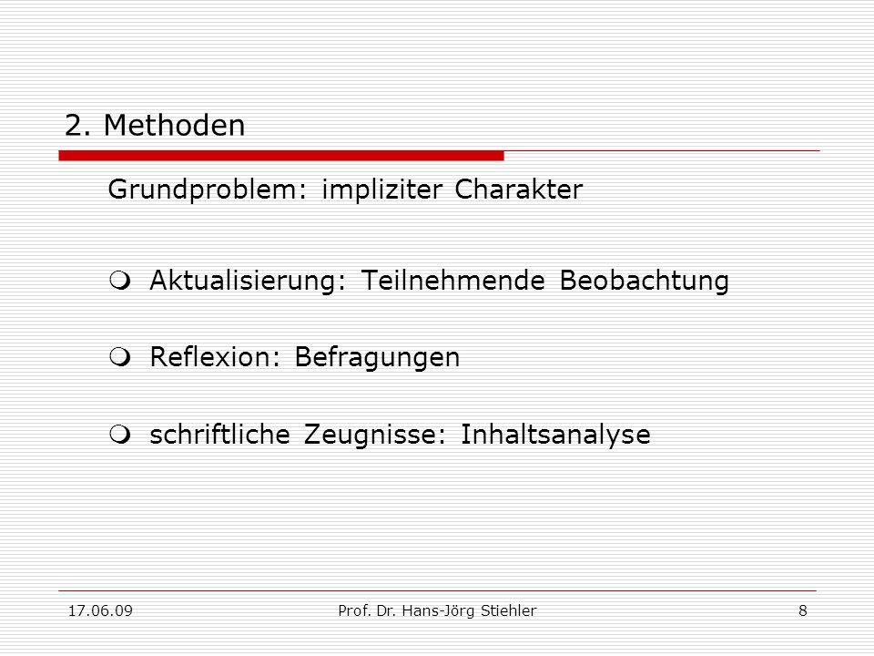 17.06.09Prof. Dr. Hans-Jörg Stiehler8 2. Methoden Grundproblem: impliziter Charakter  Aktualisierung: Teilnehmende Beobachtung  Reflexion: Befragung