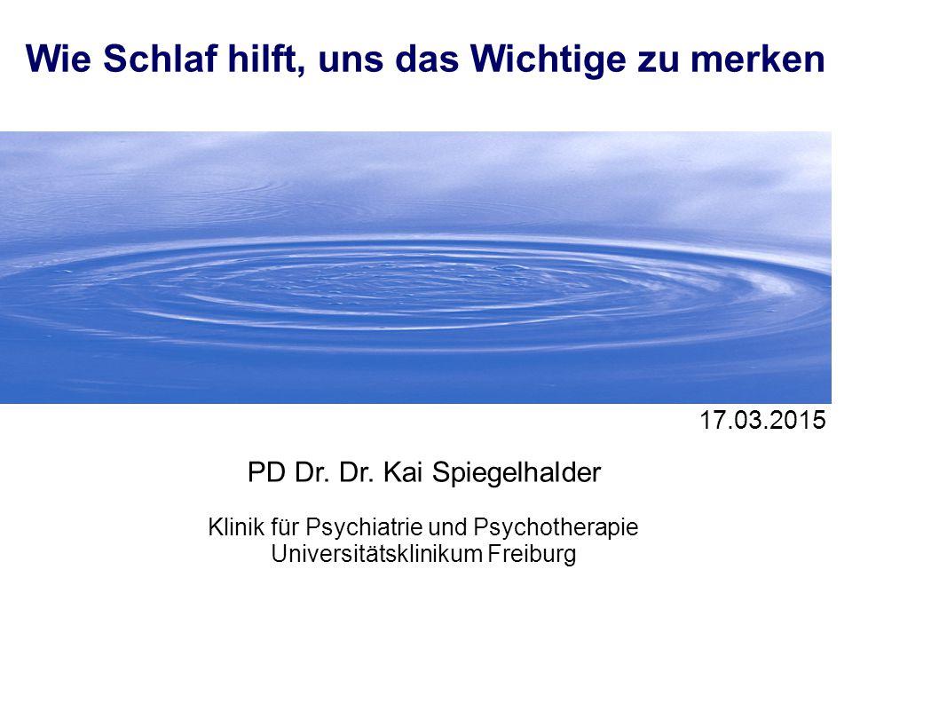 1 17.03.2015 Wie Schlaf hilft, uns das Wichtige zu merken PD Dr. Dr. Kai Spiegelhalder Klinik für Psychiatrie und Psychotherapie Universitätsklinikum