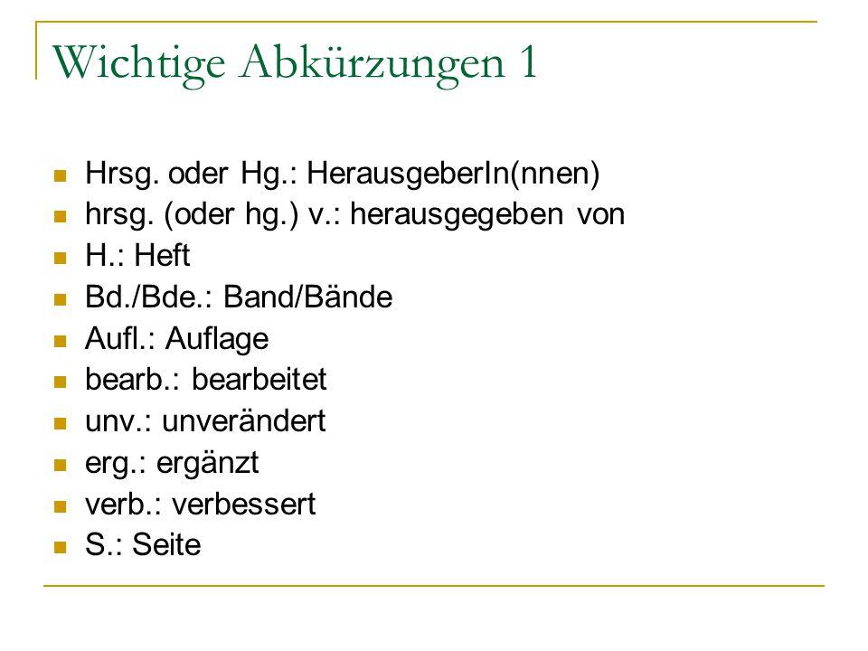 Wichtige Abkürzungen 1 Hrsg. oder Hg.: HerausgeberIn(nnen) hrsg. (oder hg.) v.: herausgegeben von H.: Heft Bd./Bde.: Band/Bände Aufl.: Auflage bearb.: