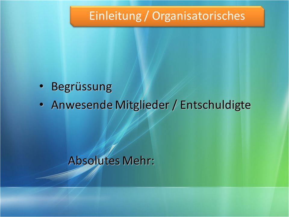 Begrüssung Begrüssung Anwesende Mitglieder / Entschuldigte Anwesende Mitglieder / Entschuldigte Absolutes Mehr: Einleitung / Organisatorisches