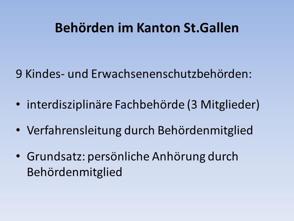 Behörden im Kanton St.Gallen 9 Kindes- und Erwachsenenschutzbehörden: interdisziplinäre Fachbehörde (3 Mitglieder) Verfahrensleitung durch Behördenmitglied Grundsatz: persönliche Anhörung durch Behördenmitglied