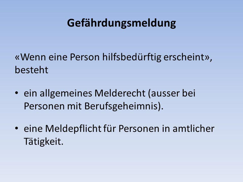 Gefährdungsmeldung «Wenn eine Person hilfsbedürftig erscheint», besteht ein allgemeines Melderecht (ausser bei Personen mit Berufsgeheimnis). eine Mel