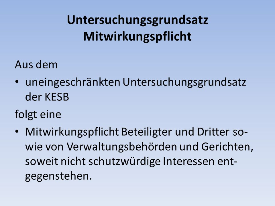 Untersuchungsgrundsatz Mitwirkungspflicht Aus dem uneingeschränkten Untersuchungsgrundsatz der KESB folgt eine Mitwirkungspflicht Beteiligter und Drit