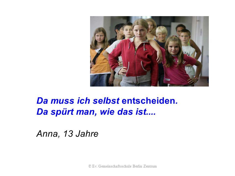 Da muss ich selbst entscheiden. Da spürt man, wie das ist.... Anna, 13 Jahre © Ev. Gemeinschaftsschule Berlin Zentrum