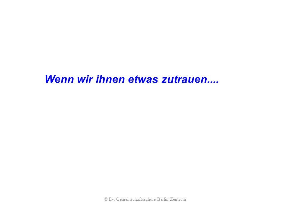Wenn wir ihnen etwas zutrauen.... © Ev. Gemeinschaftsschule Berlin Zentrum
