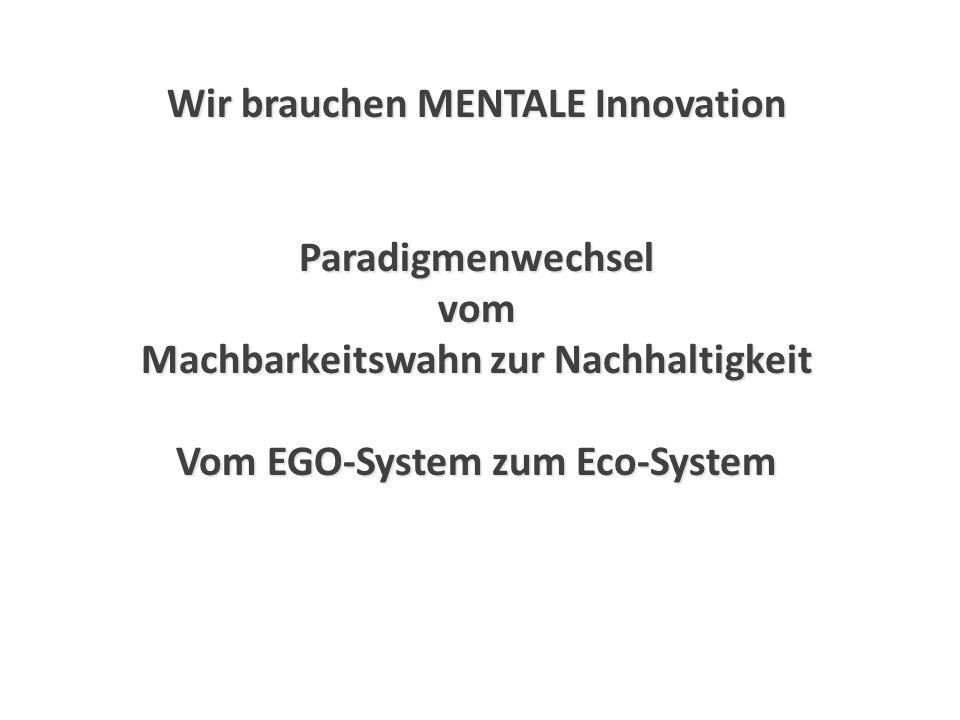 Wir brauchen MENTALE Innovation Paradigmenwechselvom Machbarkeitswahn zur Nachhaltigkeit Vom EGO-System zum Eco-System