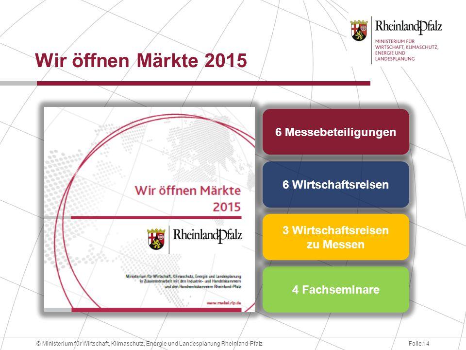 Folie 14© Ministerium für Wirtschaft, Klimaschutz, Energie und Landesplanung Rheinland-Pfalz Wir öffnen Märkte 2015 6 Messebeteiligungen 6 Wirtschaftsreisen 4 Fachseminare 3 Wirtschaftsreisen zu Messen