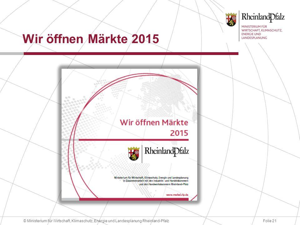 Folie 21© Ministerium für Wirtschaft, Klimaschutz, Energie und Landesplanung Rheinland-Pfalz Wir öffnen Märkte 2015