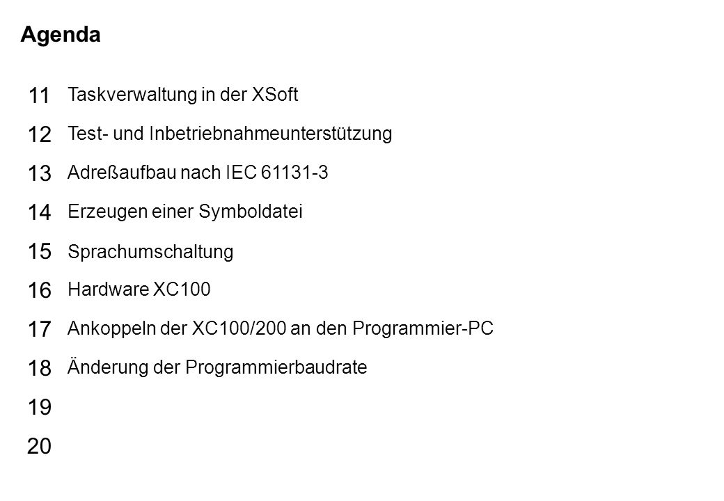 Schutzvermerk nach DIN 34 beachten 02/04/15 Seite 3 Grundlagen XSoft Agenda 15 16 17 18 19 20 11 12 13 14 Taskverwaltung in der XSoft Test- und Inbetriebnahmeunterstützung Adreßaufbau nach IEC 61131-3 Erzeugen einer Symboldatei Sprachumschaltung Hardware XC100 Ankoppeln der XC100/200 an den Programmier-PC Änderung der Programmierbaudrate