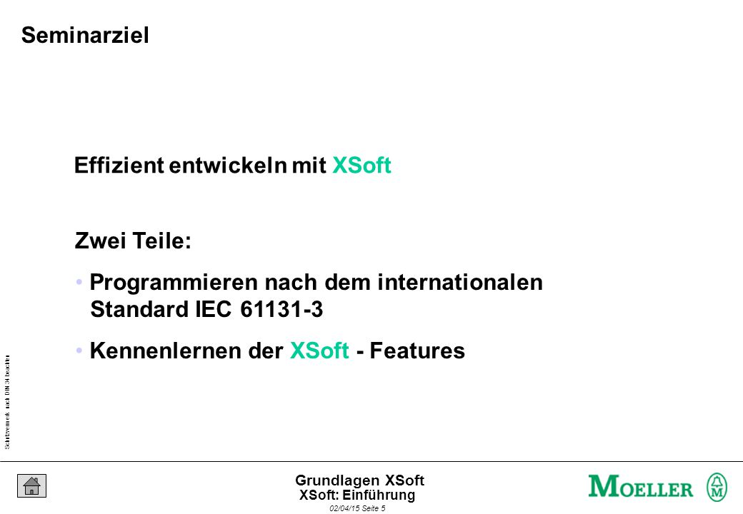 Schutzvermerk nach DIN 34 beachten 02/04/15 Seite 5 Grundlagen XSoft Effizient entwickeln mit XSoft Zwei Teile: Programmieren nach dem internationalen Standard IEC 61131-3 Kennenlernen der XSoft - Features Seminarziel XSoft: Einführung