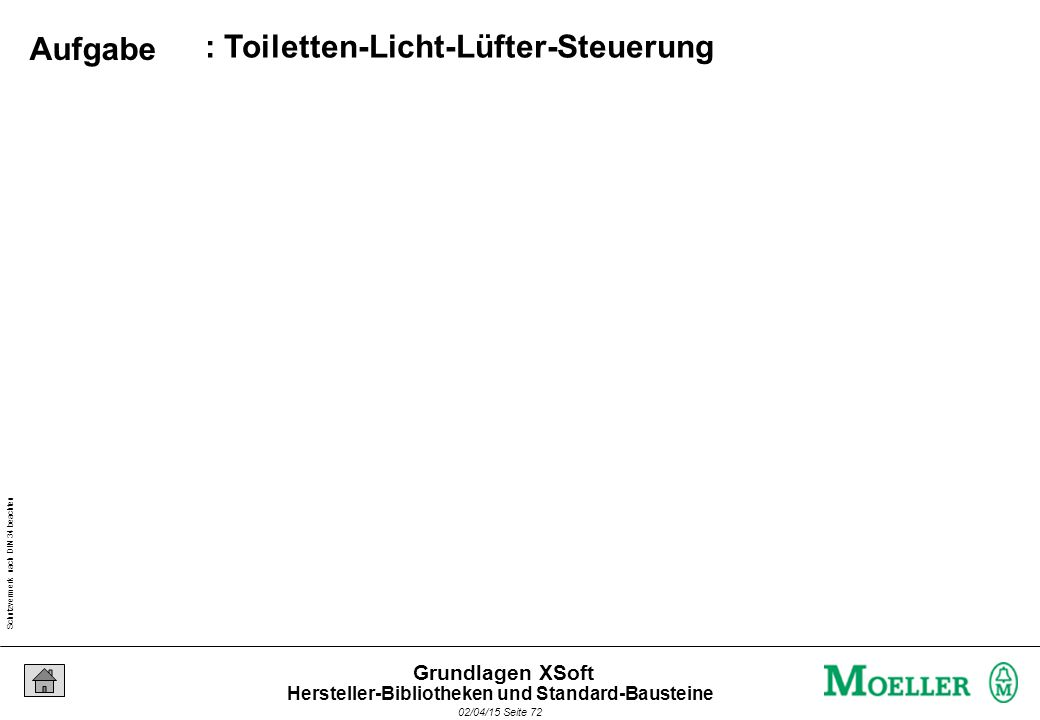 Schutzvermerk nach DIN 34 beachten 02/04/15 Seite 72 Grundlagen XSoft : Toiletten-Licht-Lüfter-Steuerung Aufgabe Hersteller-Bibliotheken und Standard-Bausteine