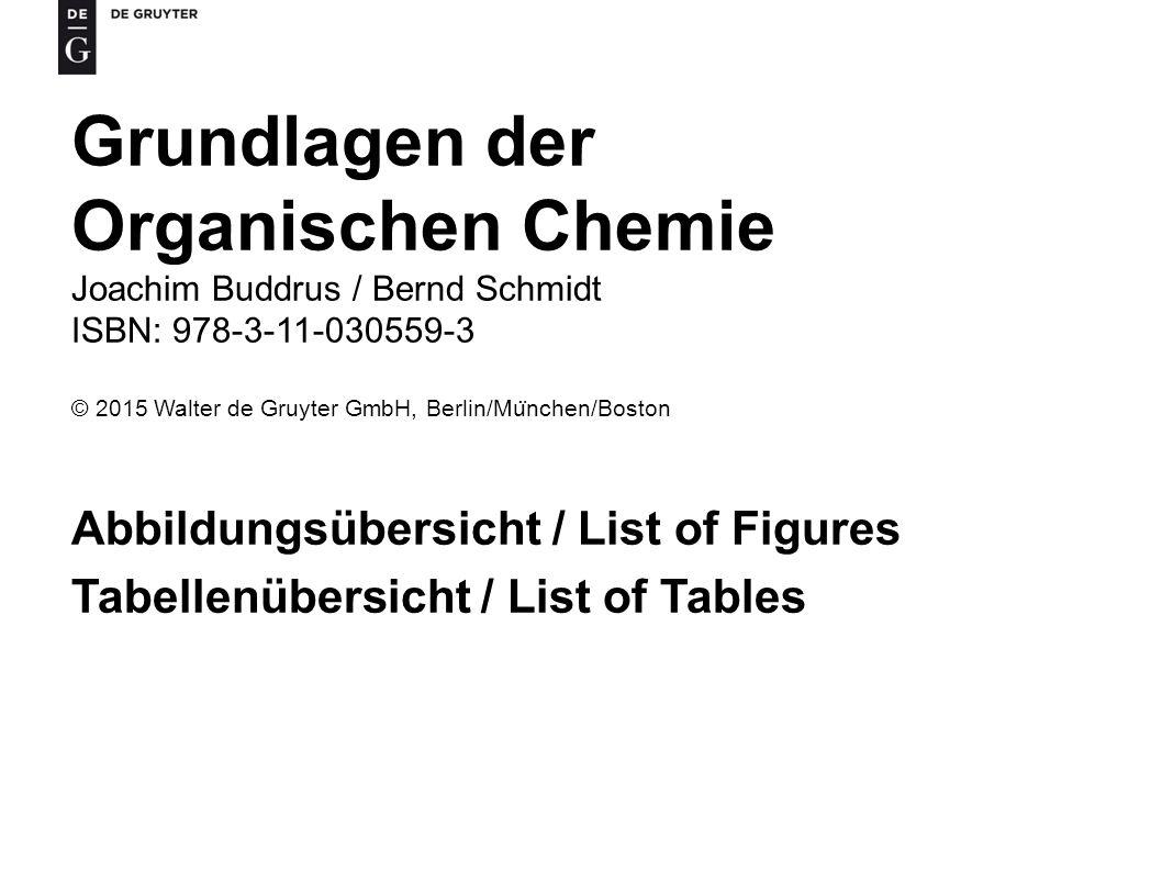 Grundlagen der Organischen Chemie Joachim Buddrus / Bernd Schmidt ISBN: 978-3-11-030559-3 © 2015 Walter de Gruyter GmbH, Berlin/Mu ̈ nchen/Boston Abbildungsübersicht / List of Figures Tabellenübersicht / List of Tables