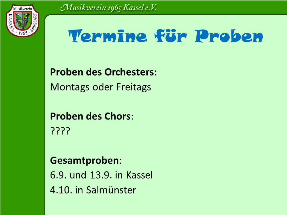 Proben des Orchesters: Montags oder Freitags Proben des Chors: ???? Gesamtproben: 6.9. und 13.9. in Kassel 4.10. in Salmünster Termine für Proben