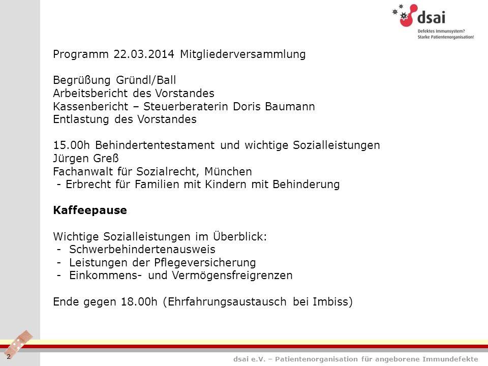 dsai e.V. – Patientenorganisation für angeborene Immundefekte 2 Programm 22.03.2014 Mitgliederversammlung Begrüßung Gründl/Ball Arbeitsbericht des Vor