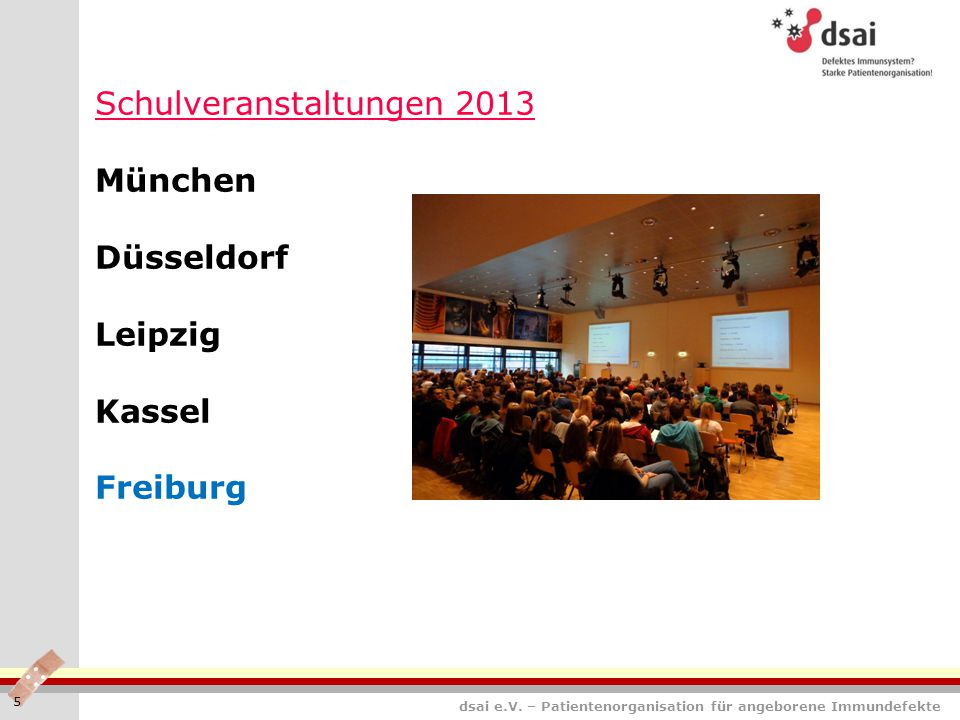 dsai e.V. – Patientenorganisation für angeborene Immundefekte Schulveranstaltungen 2013 München Düsseldorf Leipzig Kassel Freiburg 5