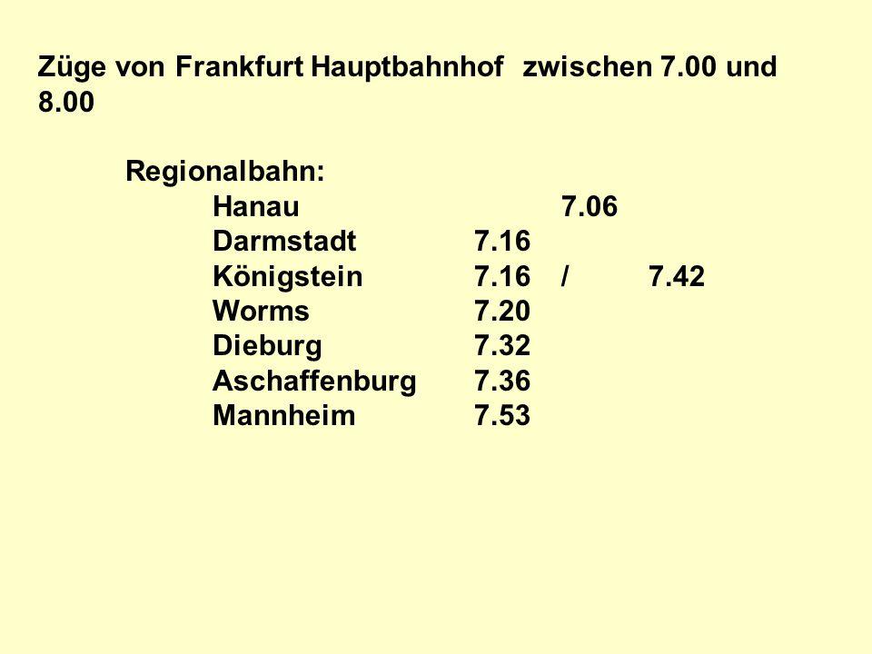 Züge von Frankfurt Hauptbahnhof zwischen 7.00 und 8.00 Regionalbahn: Hanau7.06 Darmstadt7.16 Königstein7.16/7.42 Worms7.20 Dieburg7.32 Aschaffenburg7.36 Mannheim7.53