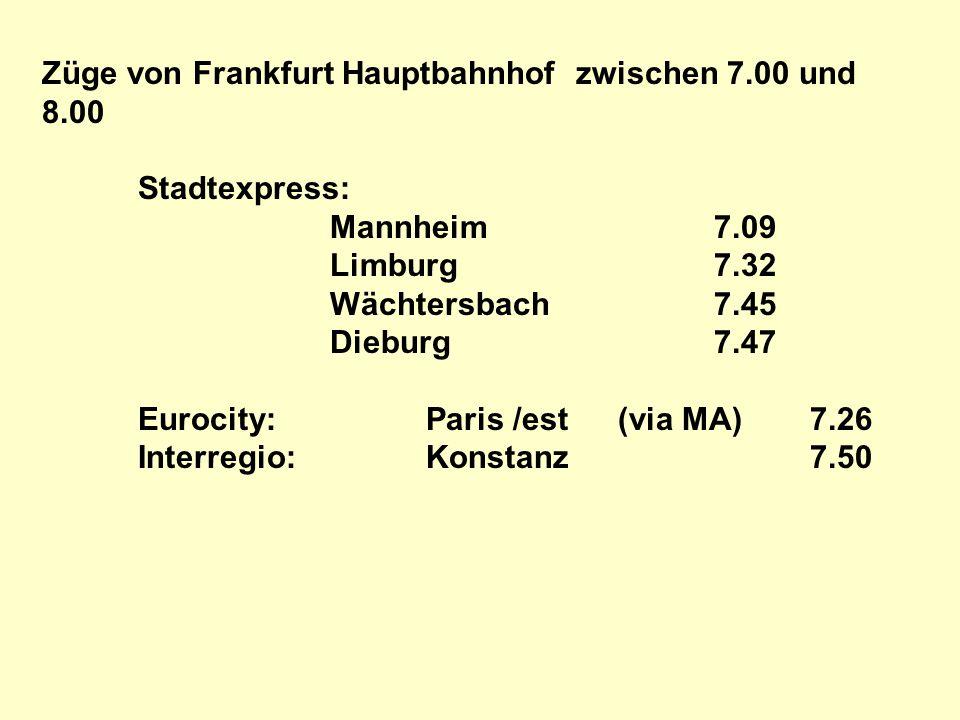 Züge von Frankfurt Hauptbahnhof zwischen 7.00 und 8.00 Stadtexpress: Mannheim7.09 Limburg7.32 Wächtersbach7.45 Dieburg7.47 Eurocity:Paris /est(via MA)7.26 Interregio:Konstanz7.50