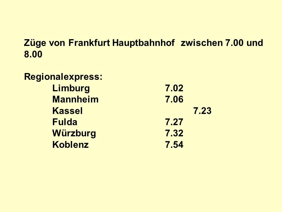 Züge von Frankfurt Hauptbahnhof zwischen 7.00 und 8.00 Regionalexpress: Limburg7.02 Mannheim7.06 Kassel7.23 Fulda7.27 Würzburg7.32 Koblenz7.54