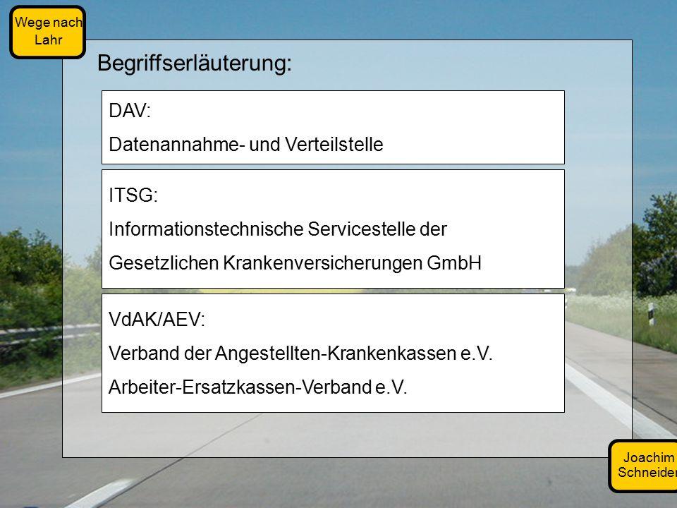 Joachim Schneider Wege nach Lahr Begriffserläuterung: DAV: Datenannahme- und Verteilstelle ITSG: Informationstechnische Servicestelle der Gesetzlichen Krankenversicherungen GmbH VdAK/AEV: Verband der Angestellten-Krankenkassen e.V.