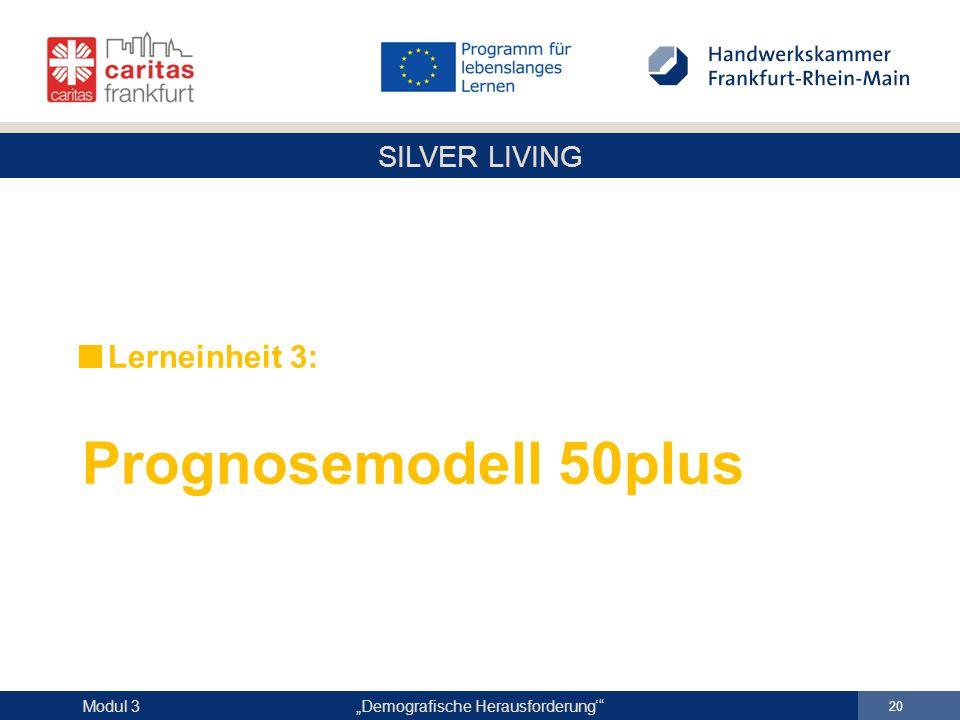 """SILVER LIVING """"Demografische Herausforderung'"""" 20 Modul 3 Lerneinheit 3: Prognosemodell 50plus"""