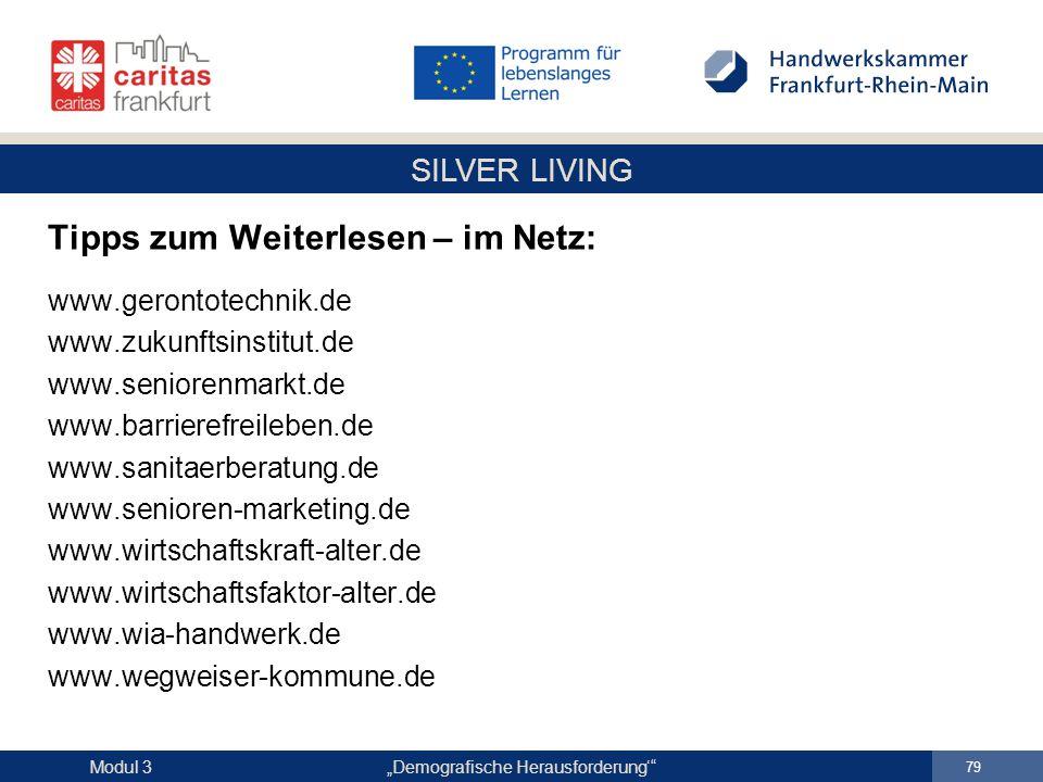 """SILVER LIVING """"Demografische Herausforderung'"""" 79 Modul 3 Tipps zum Weiterlesen – im Netz: www.gerontotechnik.de www.zukunftsinstitut.de www.seniorenm"""