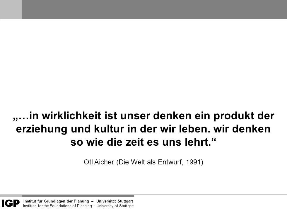 """Institut für Grundlagen der Planung– Universität Stuttgart Institute for the Foundations of Planning – University of Stuttgart """"…in wirklichkeit ist unser denken ein produkt der erziehung und kultur in der wir leben."""