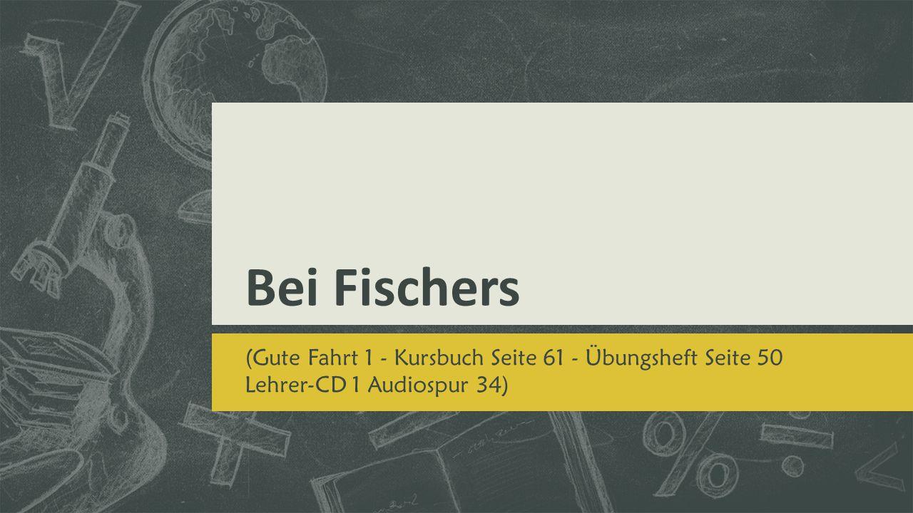 Bei Fischers (Gute Fahrt 1 - Kursbuch Seite 61 - Übungsheft Seite 50 Lehrer-CD 1 Audiospur 34)