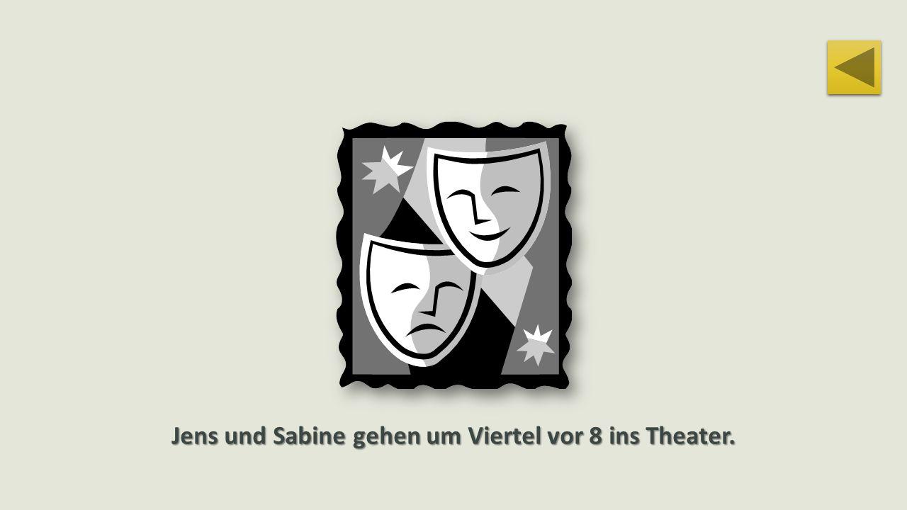 Jens und Sabine gehen um Viertel vor 8 ins Theater.